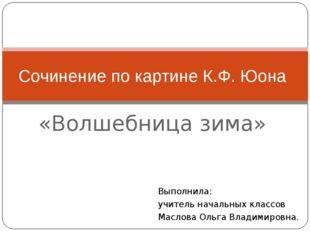 «Волшебница зима» Сочинение по картине К.Ф. Юона Выполнила: учитель начальных
