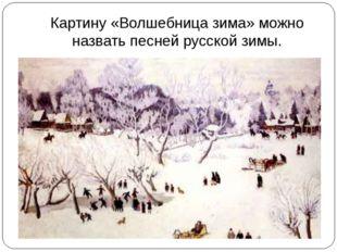 Картину «Волшебница зима» можно назвать песней русской зимы.