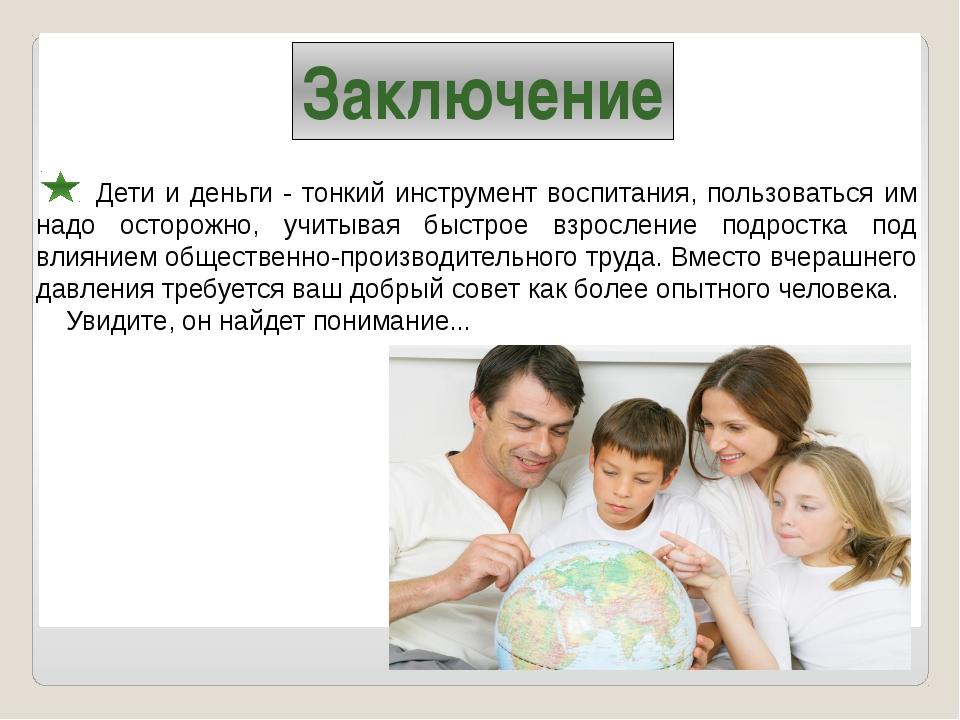 Заключение Дети и деньги - тонкий инструмент воспитания, пользоваться им над...