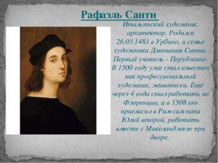 Итальянский художник, архитектор. Родился 26.03.1483 в Урбино, в семье художн