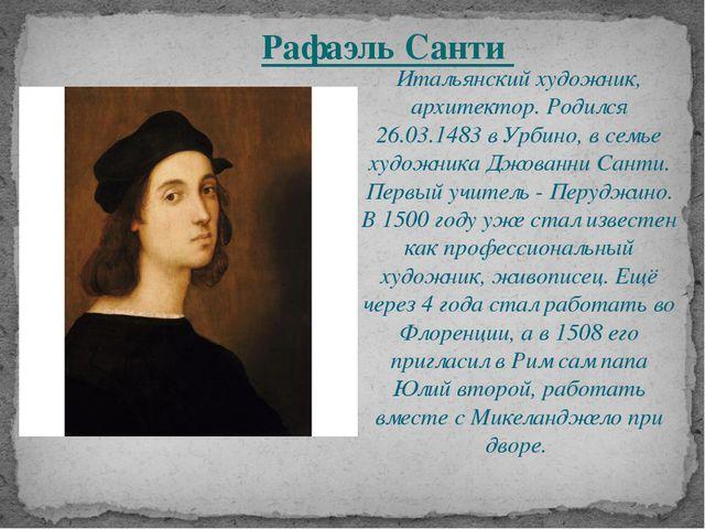 Итальянский художник, архитектор. Родился 26.03.1483 в Урбино, в семье художн...