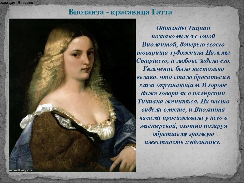 Виоланта - красавица Гатта Однажды Тициан познакомился с юной Виолантой, доче...