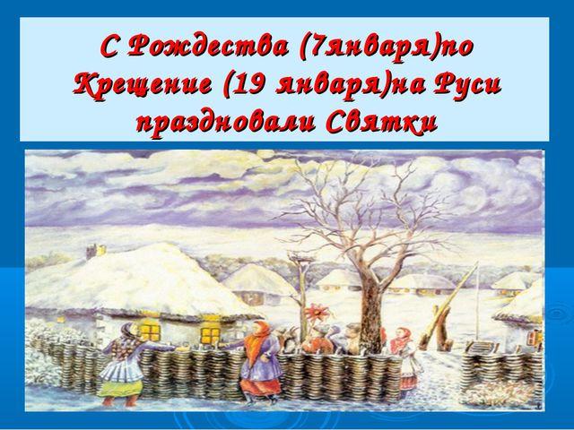 С Рождества (7января)по Крещение (19 января)на Руси праздновали Святки