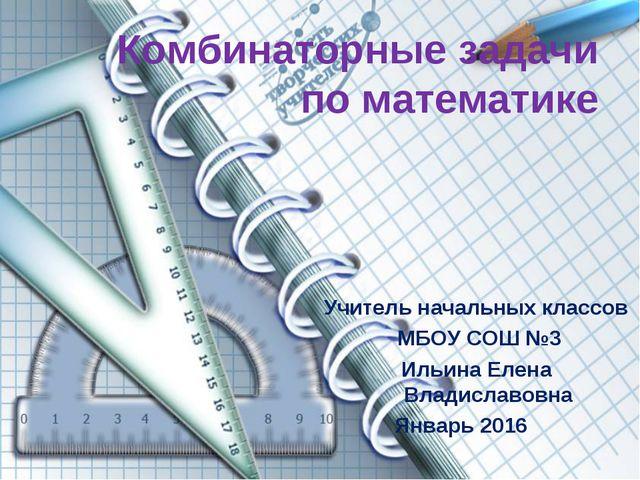 Комбинаторные задачи по математике Учитель начальных классов МБОУ СОШ №3 Ильи...