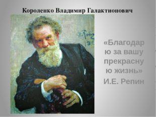Короленко Владимир Галактионович «Благодарю за вашу прекрасную жизнь» И.Е. Ре