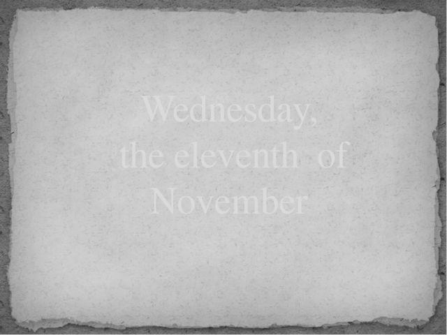 Wednesday, the eleventh of November