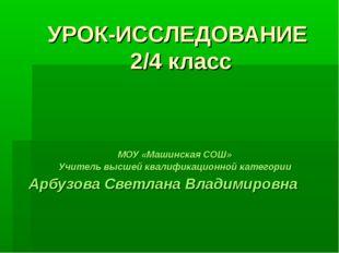 УРОК-ИССЛЕДОВАНИЕ 2/4 класс МОУ «Машинская СОШ» Учитель высшей квалификационн