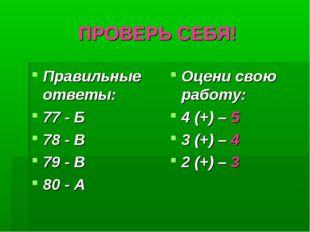 ПРОВЕРЬ СЕБЯ! Правильные ответы: 77 - Б 78 - В 79 - В 80 - А Оцени свою работ