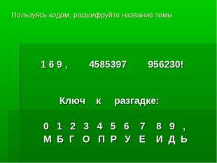 Пользуясь кодом, расшифруйте название темы 1 6 9 , 4585397 956230! Ключ к раз