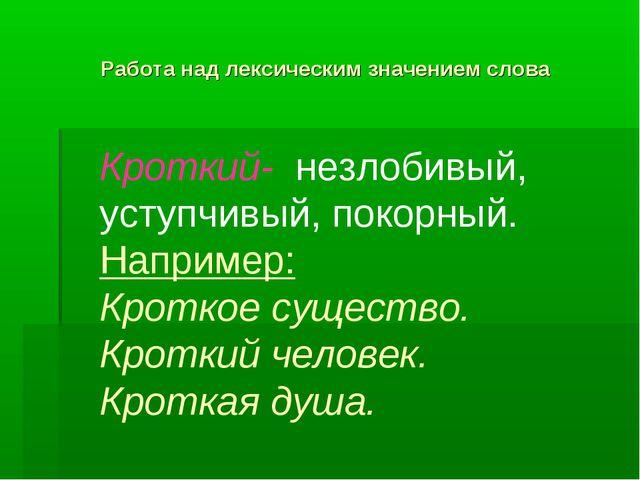 Работа над лексическим значением слова Кроткий- незлобивый, уступчивый, покор...
