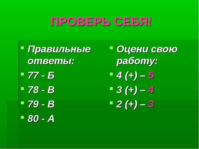 ПРОВЕРЬ СЕБЯ! Правильные ответы: 77 - Б 78 - В 79 - В 80 - А Оцени свою работ...