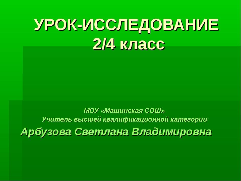 УРОК-ИССЛЕДОВАНИЕ 2/4 класс МОУ «Машинская СОШ» Учитель высшей квалификационн...
