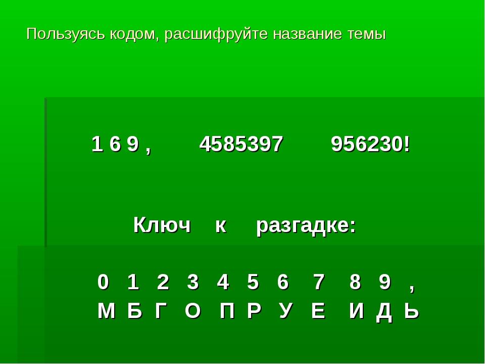 Пользуясь кодом, расшифруйте название темы 1 6 9 , 4585397 956230! Ключ к раз...