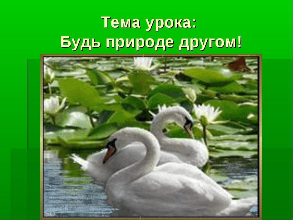 Тема урока: Будь природе другом!