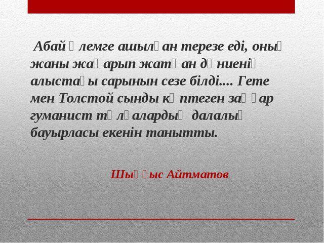 Абай әлемге ашылған терезе еді, оның жаны жаңарып жатқан дүниенің алыстағы с...