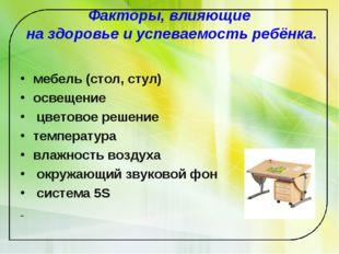 Факторы, влияющие на здоровье и успеваемость ребёнка. мебель (стол, стул) осв
