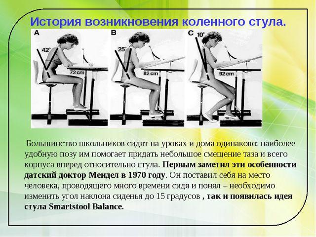 История возникновения коленного стула. Большинство школьников сидят на уроках...
