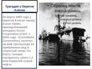 Трагедия у берегов Аляски 24 марта 1989 года у берегов Аляски танкер Exxon Va