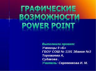 Выполнили проект: Ученицы 9 «Б» ГБОУ СОШ № 1191 Здание №3 Торгашева А, Судако