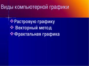 Виды компьютерной графики Растровую графику Векторный метод Фрактальная гра