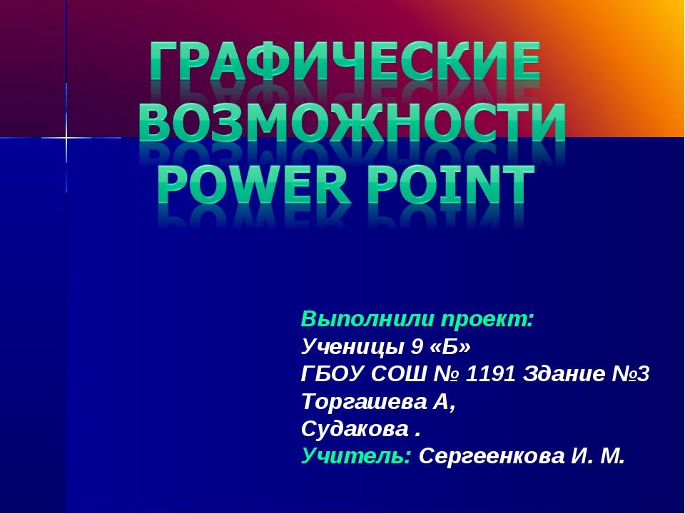 Выполнили проект: Ученицы 9 «Б» ГБОУ СОШ № 1191 Здание №3 Торгашева А, Судако...