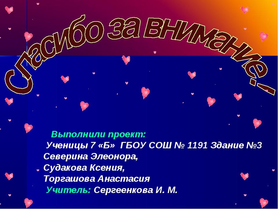 Выполнили проект: Ученицы 7 «Б» ГБОУ СОШ № 1191 Здание №3 Северина Элеонора,...