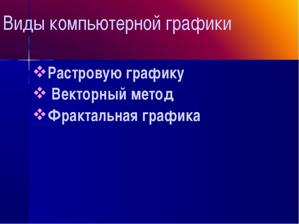 Виды компьютерной графики Растровую графику Векторный метод Фрактальная гра...
