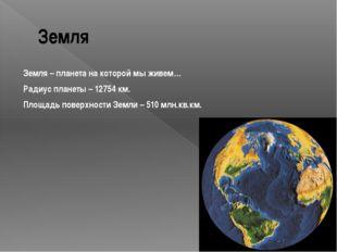 Земля Земля – планета на которой мы живем… Радиус планеты – 12754 км. Площадь