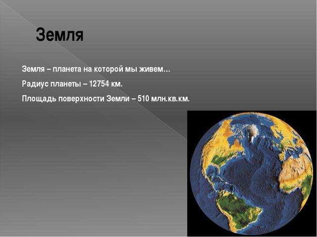 Земля Земля – планета на которой мы живем… Радиус планеты – 12754 км. Площадь...
