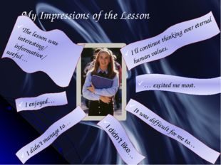 My Impressions of the Lesson The lesson was interesting/ informative/ useful