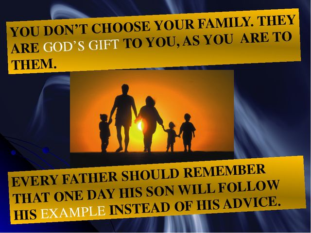 YOU DON'T CHOOSE YOUR FAMILY. THEY ARE GOD'S GIFT TO YOU, AS YOU ARE TO THEM....