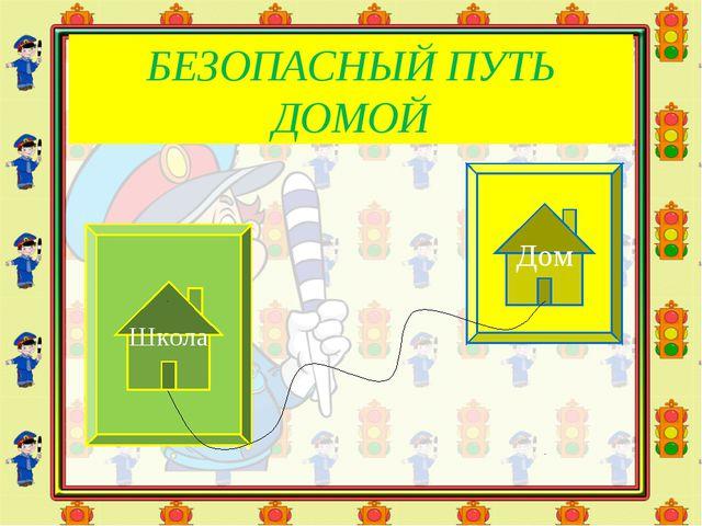 БЕЗОПАСНЫЙ ПУТЬ ДОМОЙ Школа Дом
