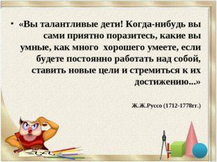 «Вы талантливые дети! Когда-нибудь вы сами приятно поразитесь, какие вы умные