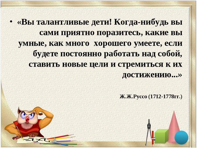 «Вы талантливые дети! Когда-нибудь вы сами приятно поразитесь, какие вы умные...