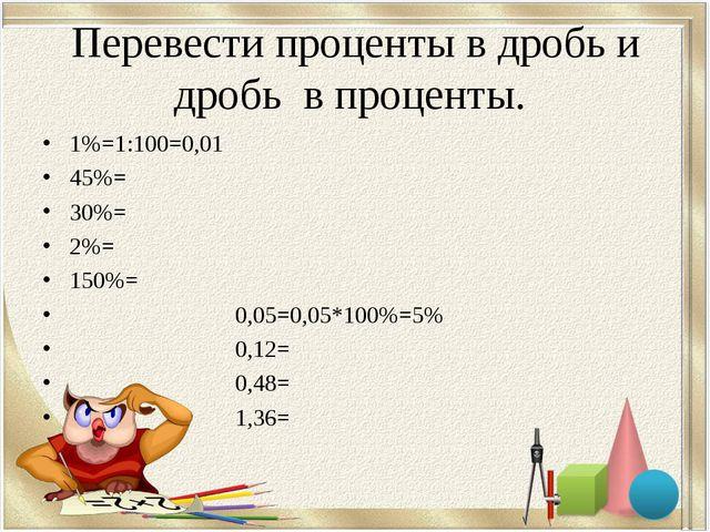 Перевести проценты в дробь и дробь в проценты. 1%=1:100=0,01 45%= 30%= 2%= 15...