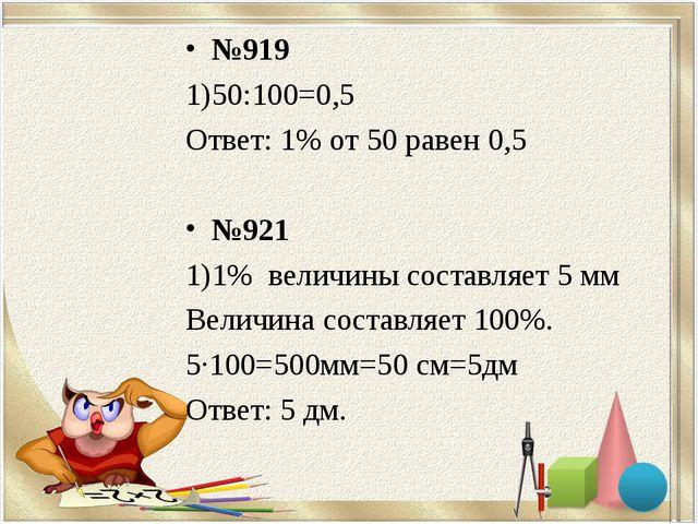 №919 50:100=0,5 Ответ: 1% от 50 равен 0,5 №921 1)1% величины составляет 5 мм...
