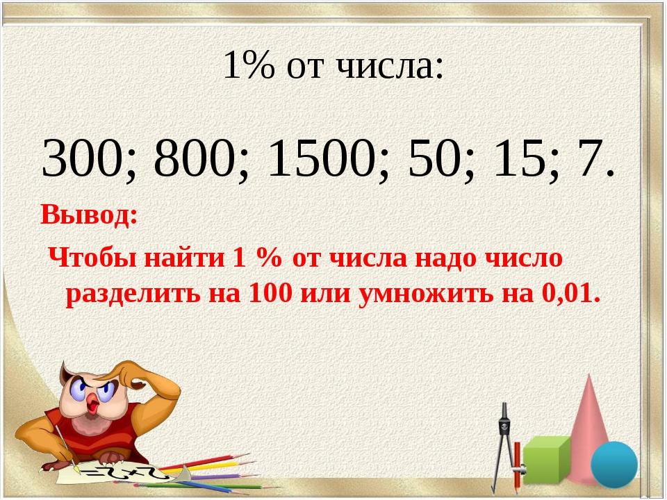 1% от числа: 300; 800; 1500; 50; 15; 7. Вывод: Чтобы найти 1 % от числа надо...