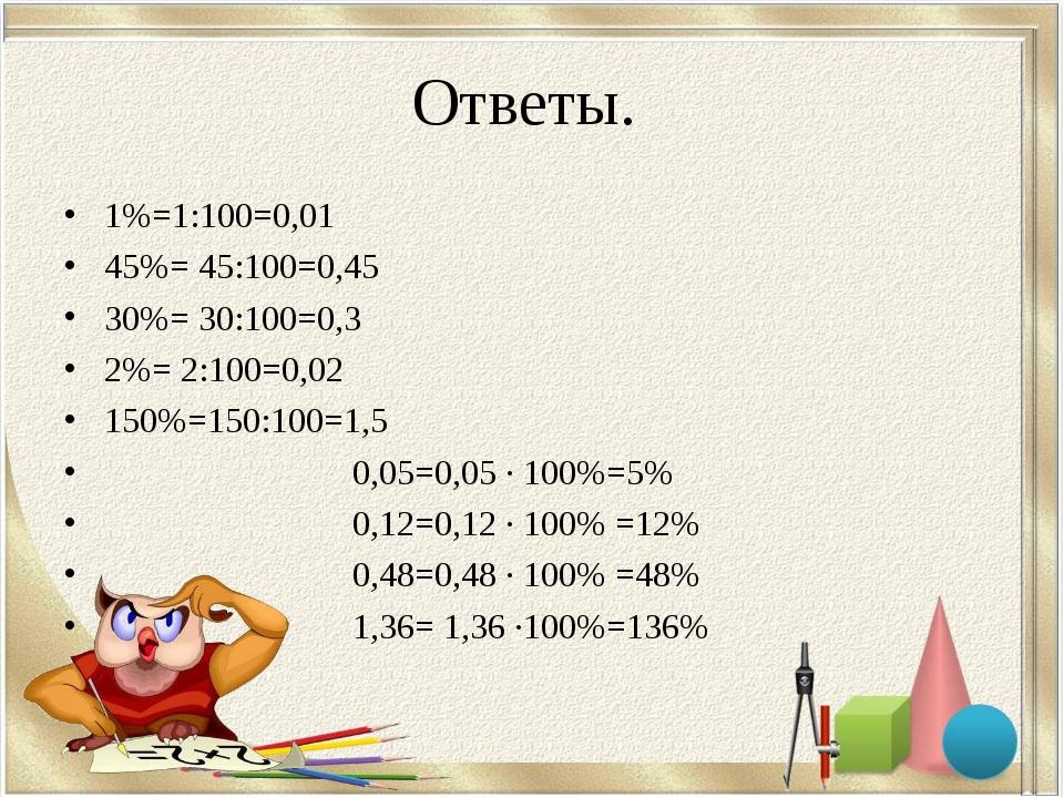 Ответы. 1%=1:100=0,01 45%= 45:100=0,45 30%= 30:100=0,3 2%= 2:100=0,02 150%=15...