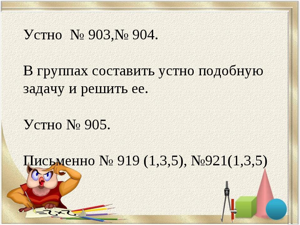 Устно № 903,№ 904. В группах составить устно подобную задачу и решить ее. Уст...
