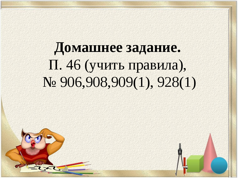 Домашнее задание. П. 46 (учить правила), № 906,908,909(1), 928(1)