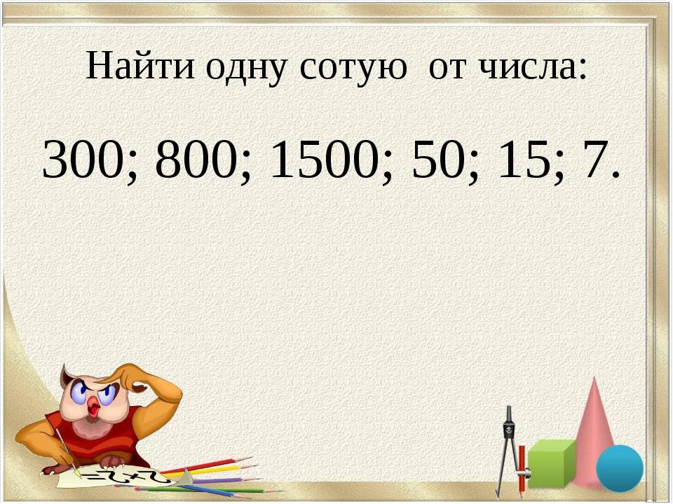 Найти одну сотую от числа: 300; 800; 1500; 50; 15; 7.