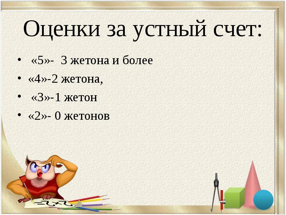 Оценки за устный счет: «5»- 3 жетона и более «4»-2 жетона, «3»-1 жетон «2»-...