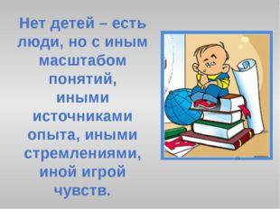 Нет детей – есть люди, но с иным масштабом понятий, иными источниками опыта,