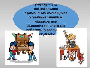 Умение – это сознательное применение имеющихся у ученика знаний и навыков для