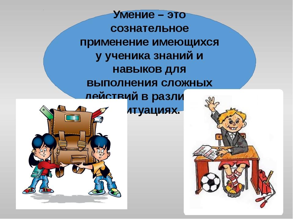 Умение – это сознательное применение имеющихся у ученика знаний и навыков для...