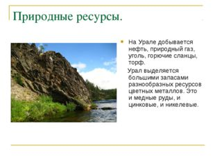 Природные ресурсы. На Урале добывается нефть, природный газ, уголь, горючие с