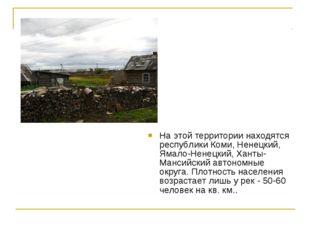 На этой территории находятся республики Коми, Ненецкий, Ямало-Ненецкий, Ханты