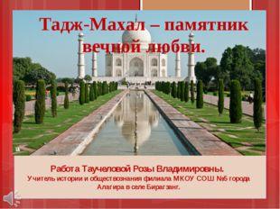 Тадж-Махал – памятник вечной любви. Работа Таучеловой Розы Владимировны. Учит