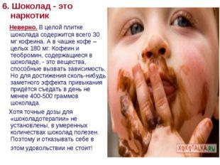 6. Шоколад - это наркотик Неверно. В целой плитке шоколада содержится всего 3