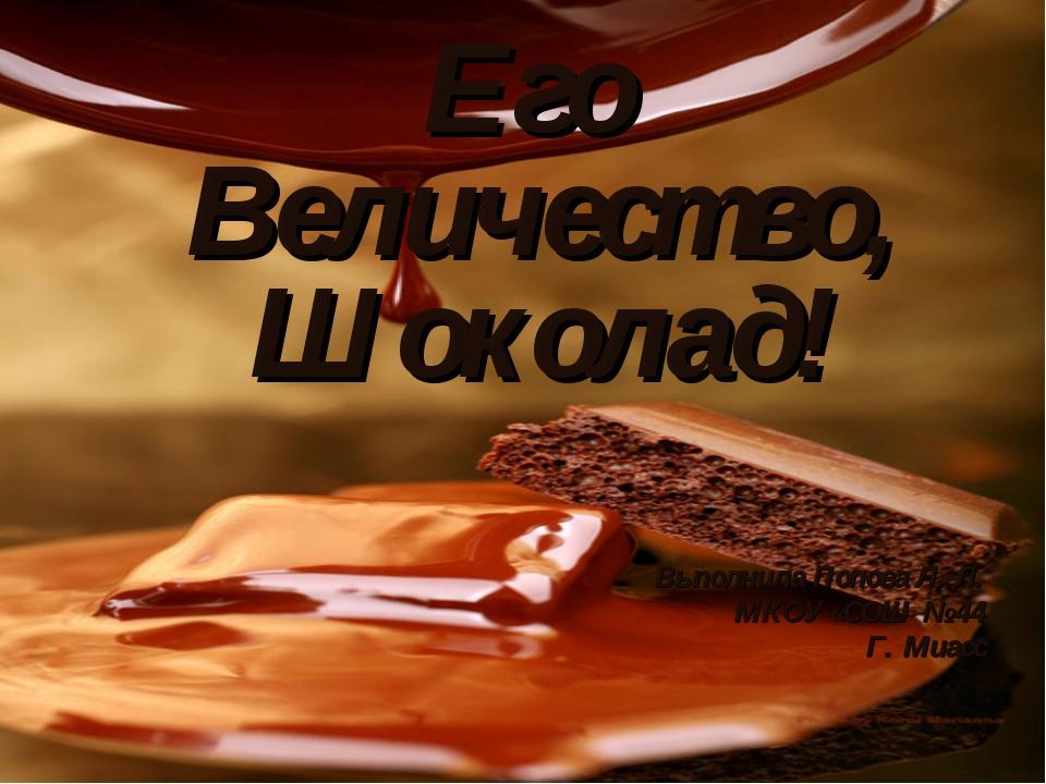 Его Величество, Шоколад! Выполнила Попова Л. Л. МКОУ «СОШ № 44 Г. Миасс